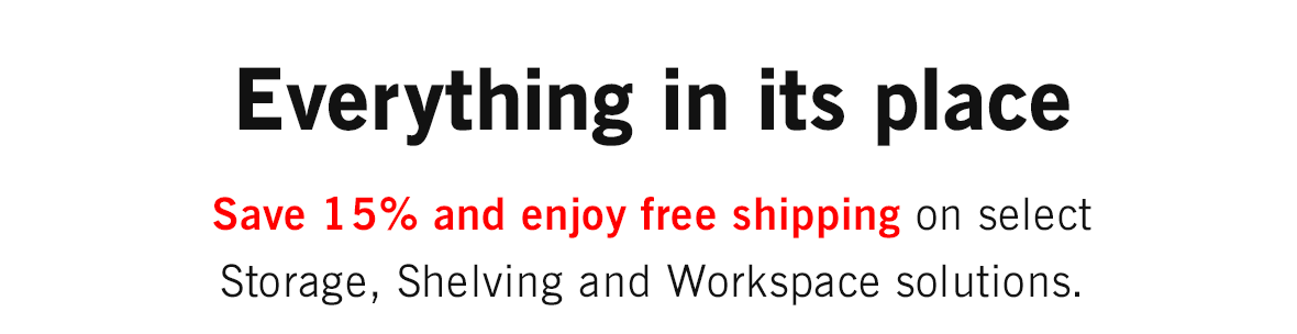 Save 15% and enjoy free shipping on select Storage, Shelving and Workspace solutions.