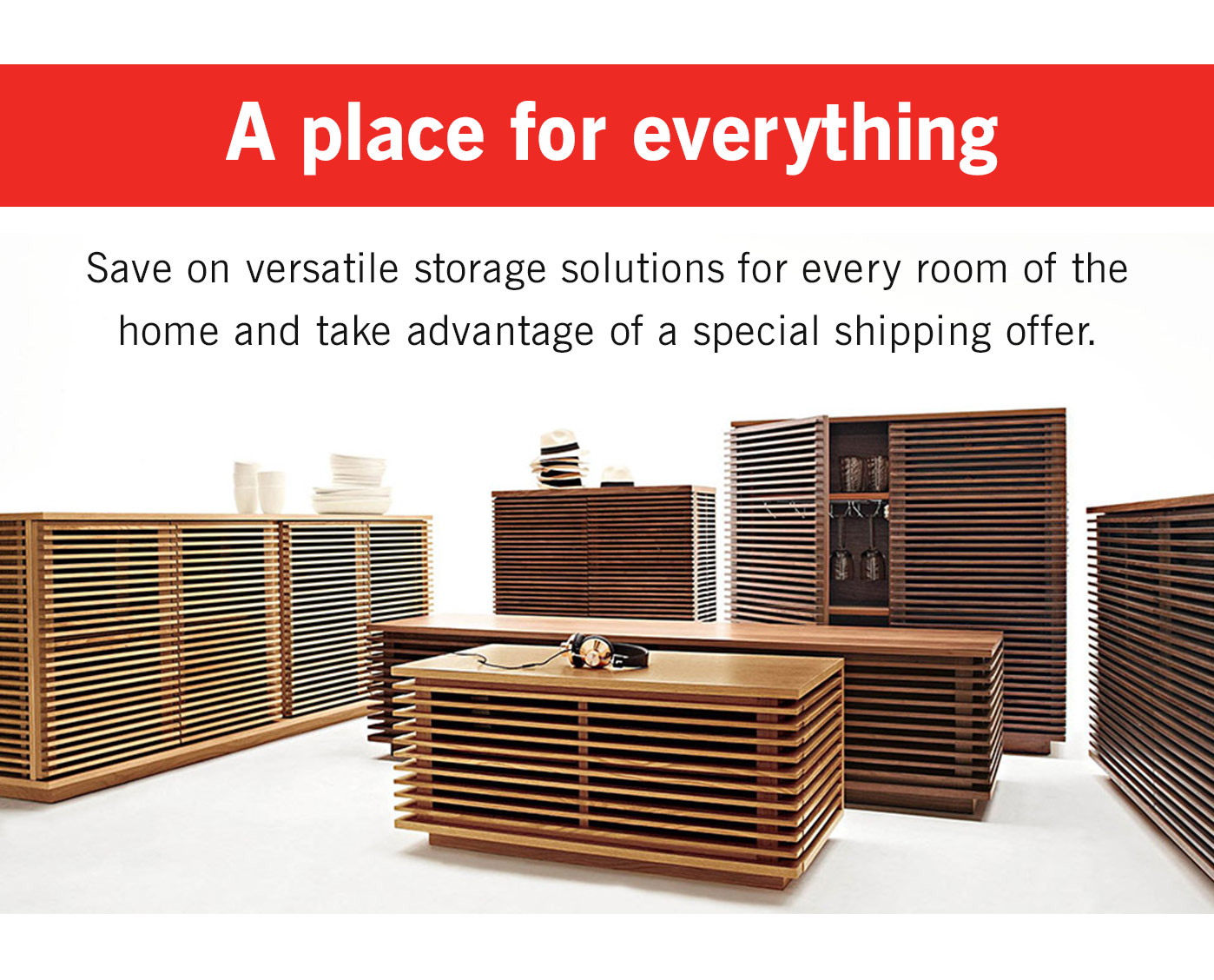 Save on versatile storage solutions for every room of the home and take advantage of a special shipping offer.